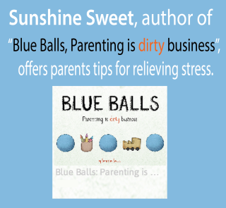 """Sunshine Sweet, author of """"Blue Balls, Parenting is dirty business"""",  offers parents simple ways to relieve the stress that can bubble up and take over our happy place!"""